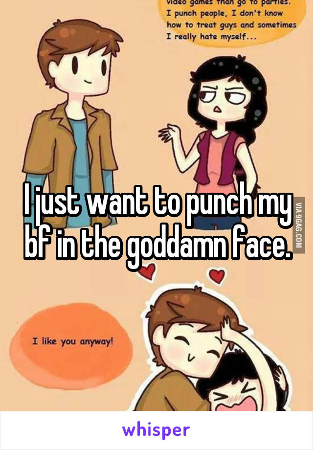 I just want to punch my bf in the goddamn face.
