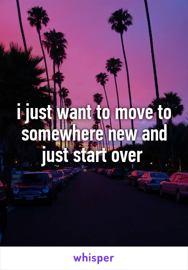 i just want to move to somewhere new and just start over