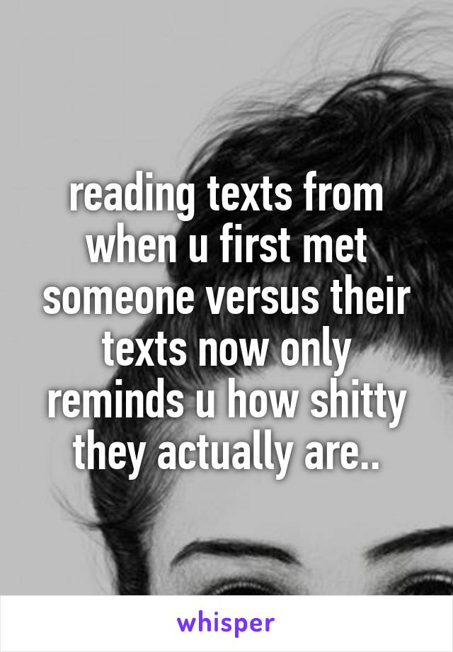reading texts from when u first met someone versus their texts now only reminds u how shitty they actually are..