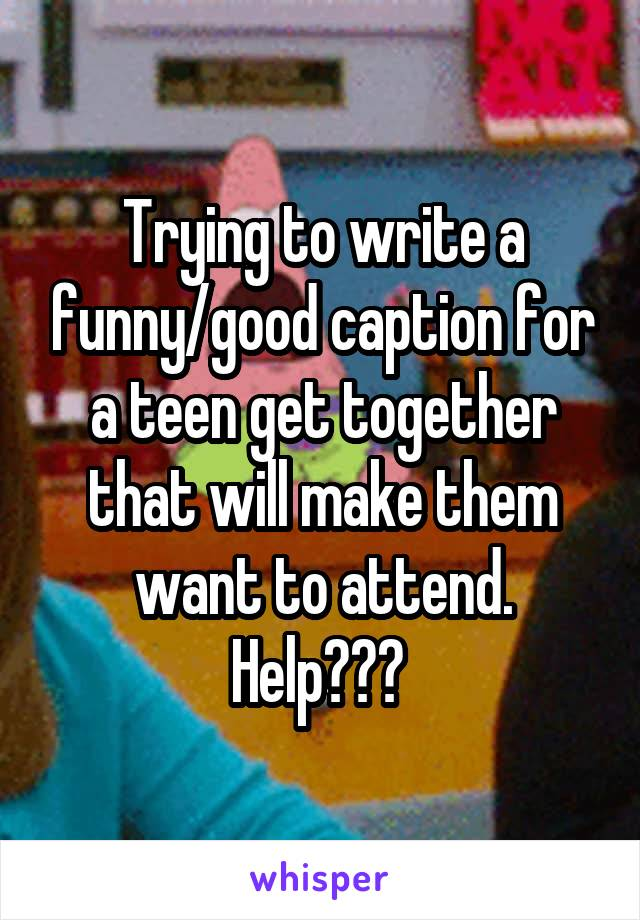 Trying to write a funny/good caption for a teen get together that will make them want to attend. Help???