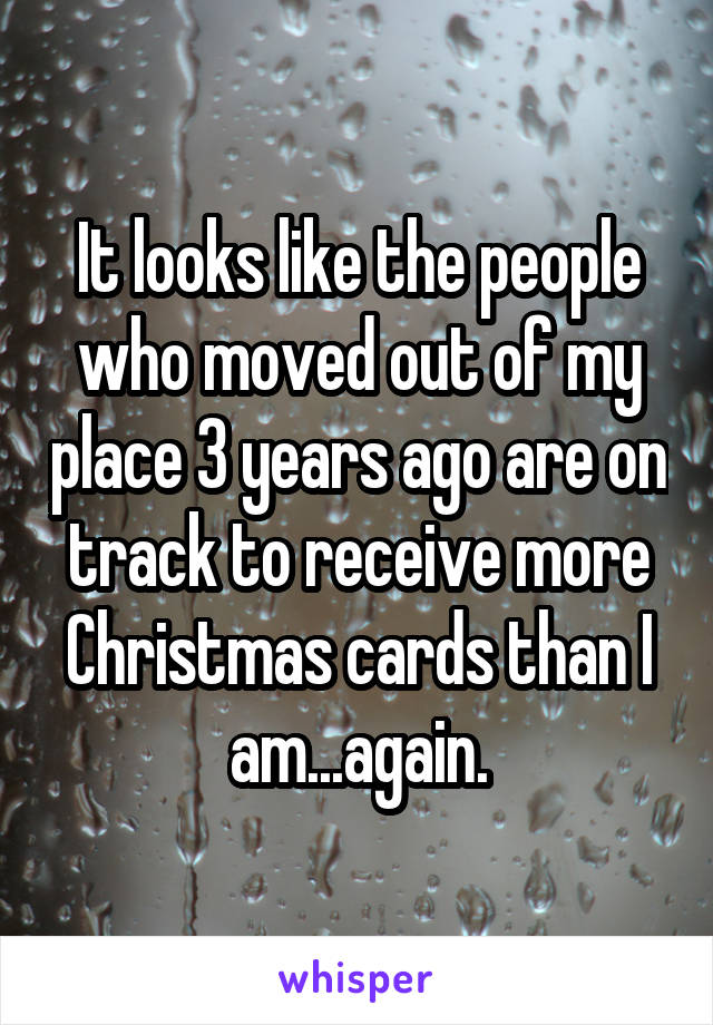 It looks like the people who moved out of my place 3 years ago are on track to receive more Christmas cards than I am...again.