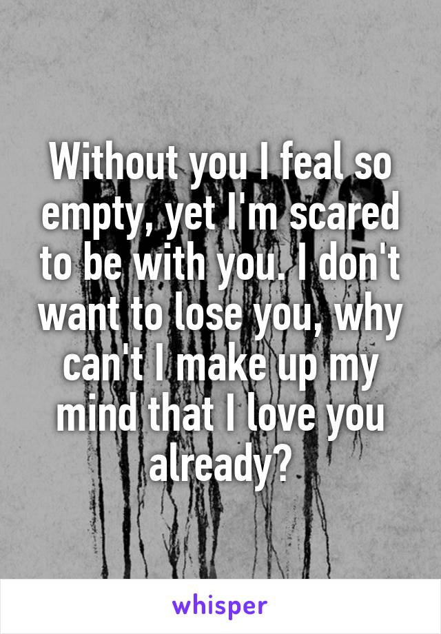 Without you I feal so empty, yet I'm scared to be with you. I don't want to lose you, why can't I make up my mind that I love you already?