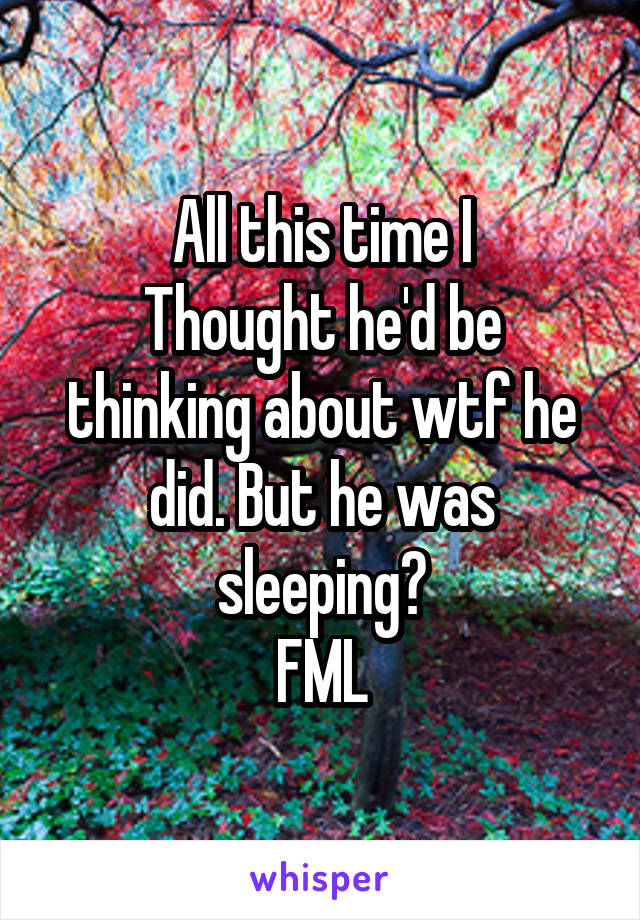 All this time I Thought he'd be thinking about wtf he did. But he was sleeping? FML
