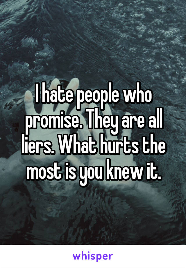 I hate people who promise. They are all liers. What hurts the most is you knew it.