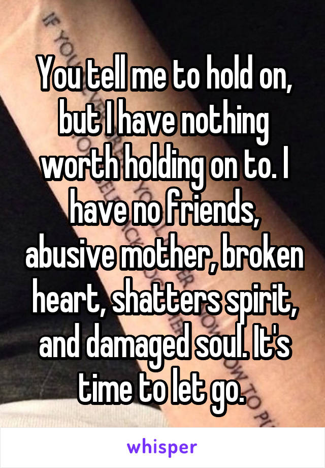 You tell me to hold on, but I have nothing worth holding on to. I have no friends, abusive mother, broken heart, shatters spirit, and damaged soul. It's time to let go.