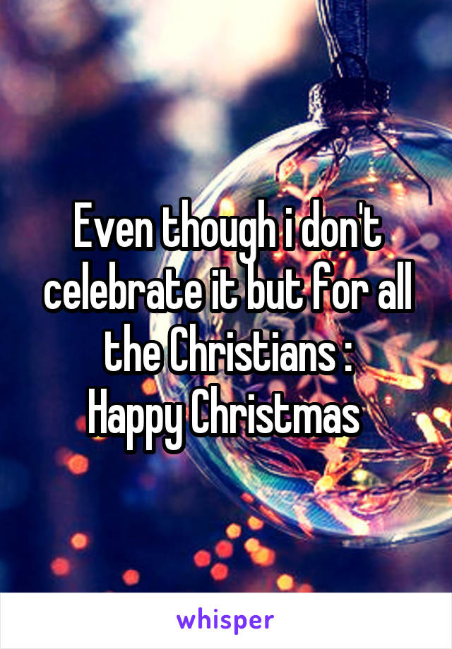 Even though i don't celebrate it but for all the Christians : Happy Christmas