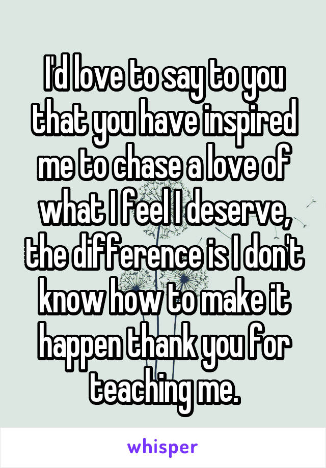 I'd love to say to you that you have inspired me to chase a love of what I feel I deserve, the difference is I don't know how to make it happen thank you for teaching me.