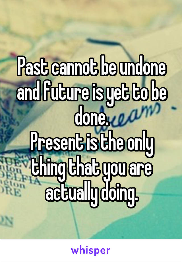 Past cannot be undone and future is yet to be done. Present is the only thing that you are actually doing.