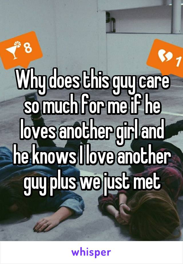 Why does this guy care so much for me if he loves another girl and he knows I love another guy plus we just met