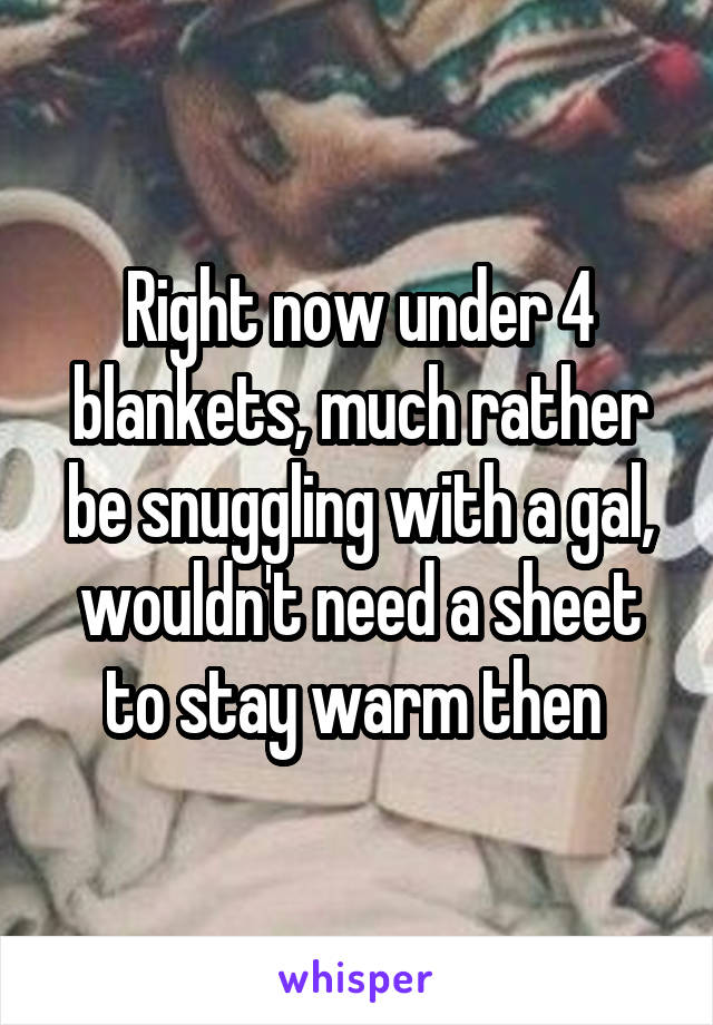Right now under 4 blankets, much rather be snuggling with a gal, wouldn't need a sheet to stay warm then