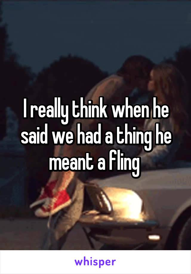 I really think when he said we had a thing he meant a fling