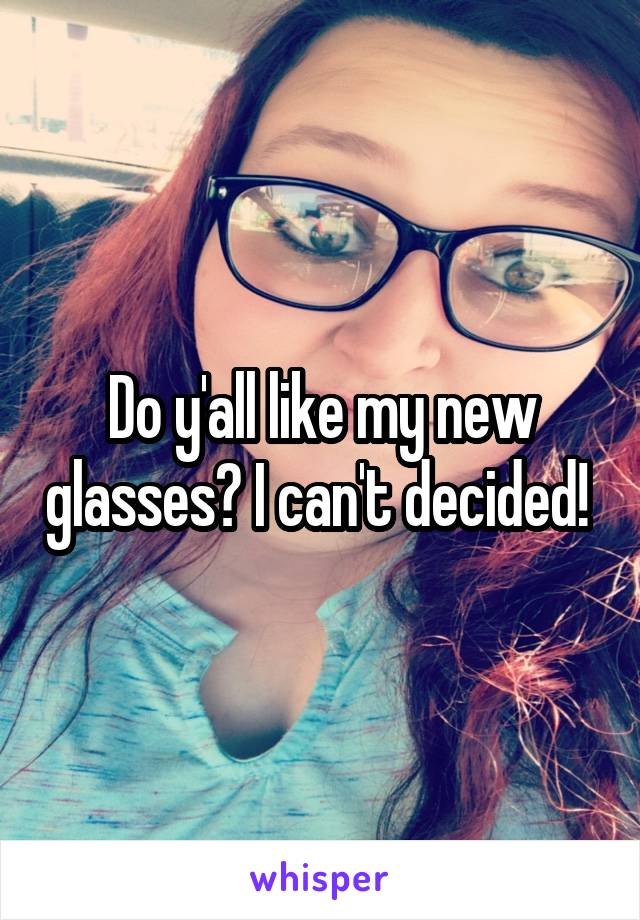 Do y'all like my new glasses? I can't decided!