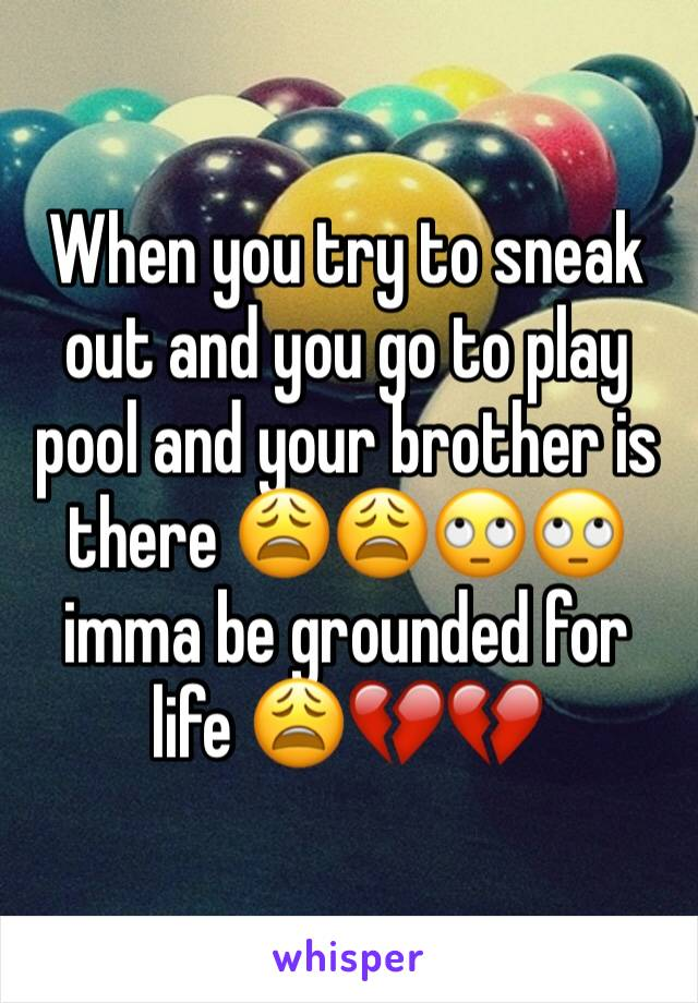 When you try to sneak out and you go to play pool and your brother is there 😩😩🙄🙄 imma be grounded for life 😩💔💔