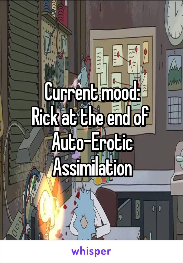 Current mood: Rick at the end of  Auto-Erotic Assimilation