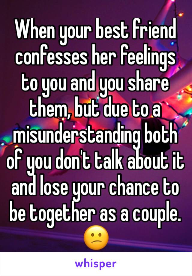 When your best friend confesses her feelings to you and you share them, but due to a misunderstanding both of you don't talk about it and lose your chance to be together as a couple. 😕