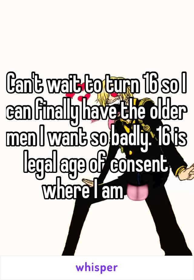 Can't wait to turn 16 so I can finally have the older men I want so badly. 16 is legal age of consent where I am👅