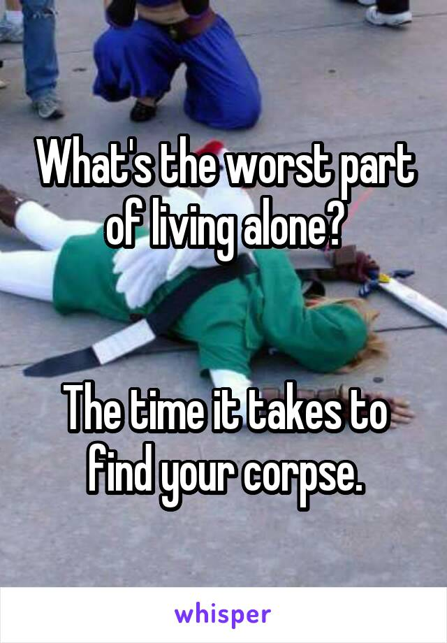 What's the worst part of living alone?   The time it takes to find your corpse.