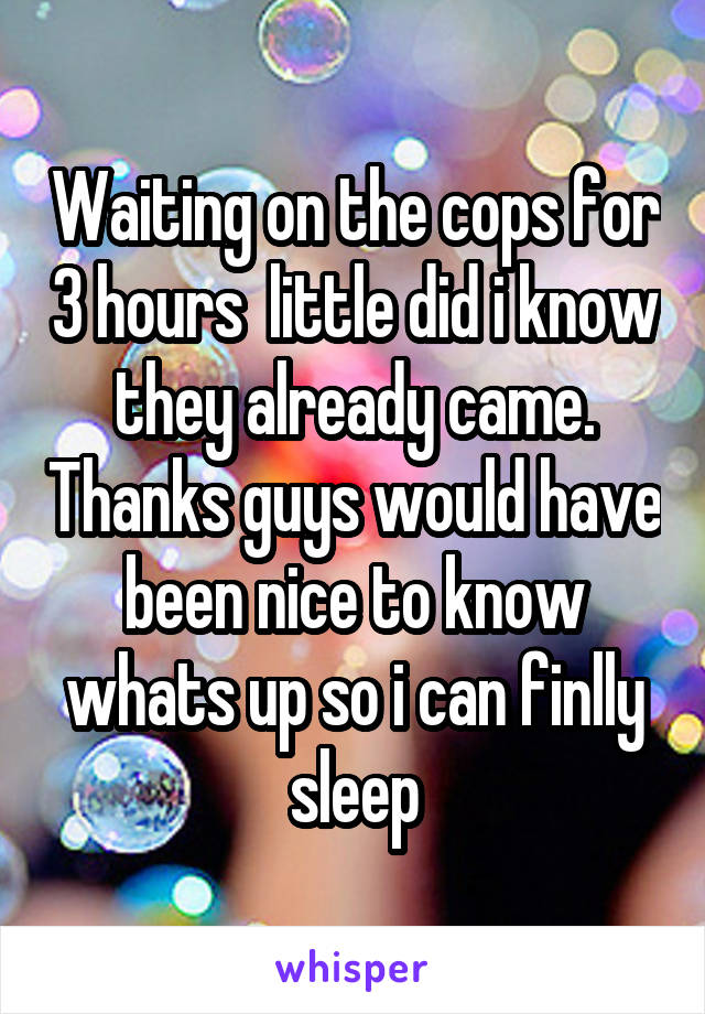 Waiting on the cops for 3 hours  little did i know they already came. Thanks guys would have been nice to know whats up so i can finlly sleep