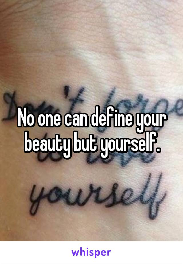 No one can define your beauty but yourself.