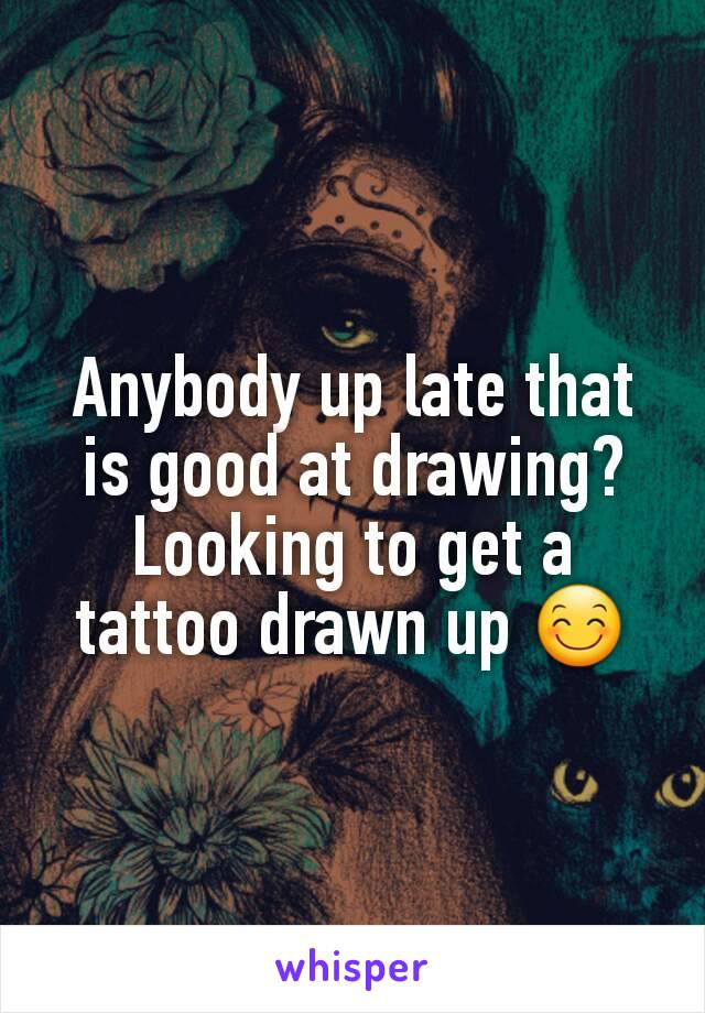 Anybody up late that is good at drawing? Looking to get a tattoo drawn up 😊