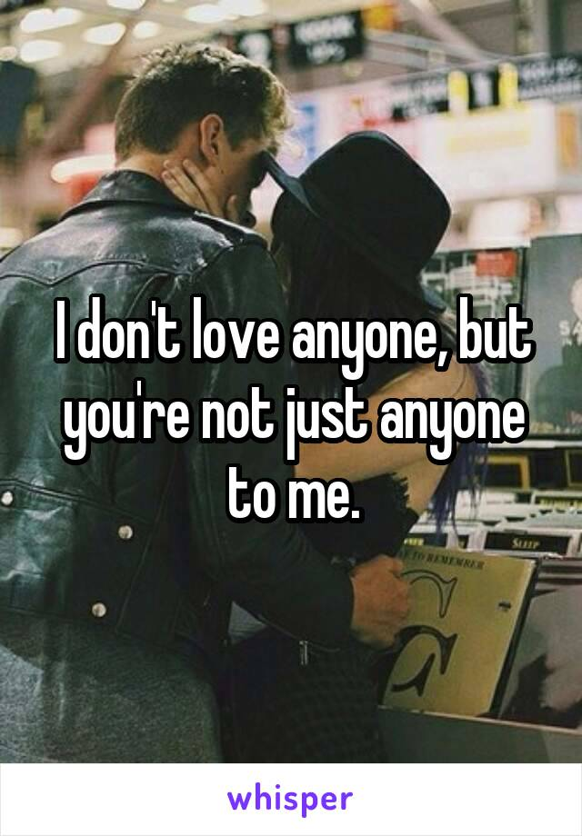 I don't love anyone, but you're not just anyone to me.