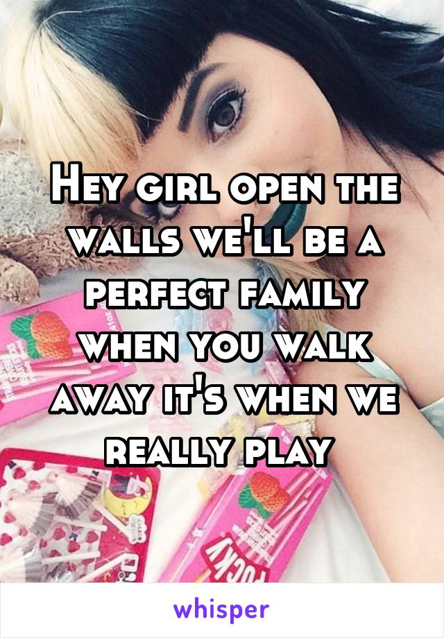 Hey girl open the walls we'll be a perfect family when you walk away it's when we really play