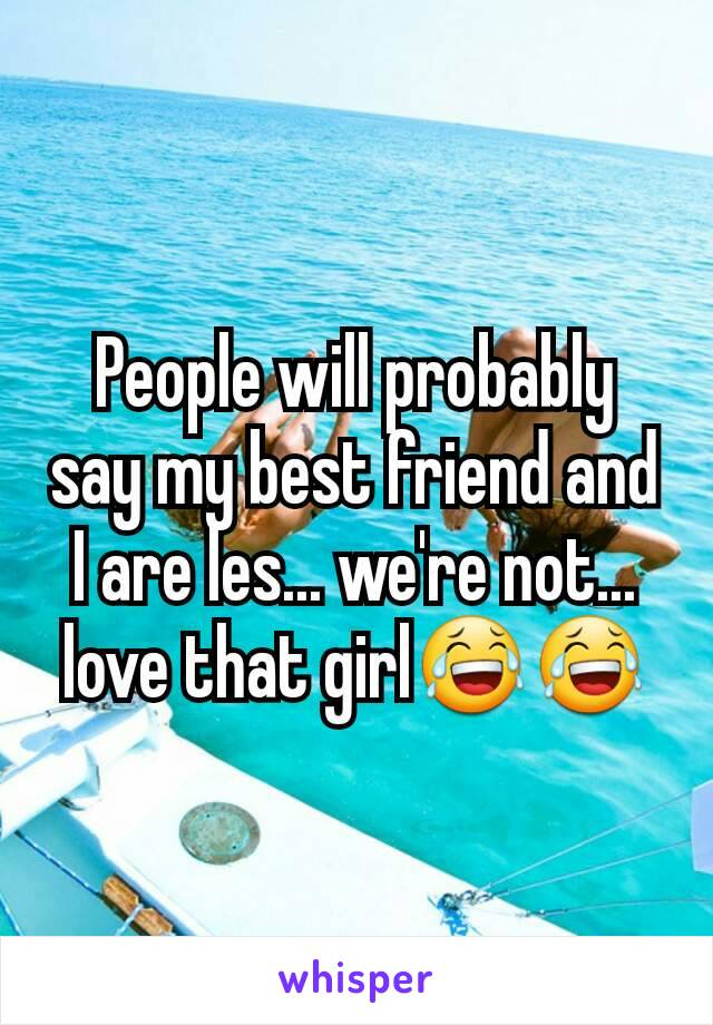People will probably say my best friend and I are les... we're not... love that girl😂😂