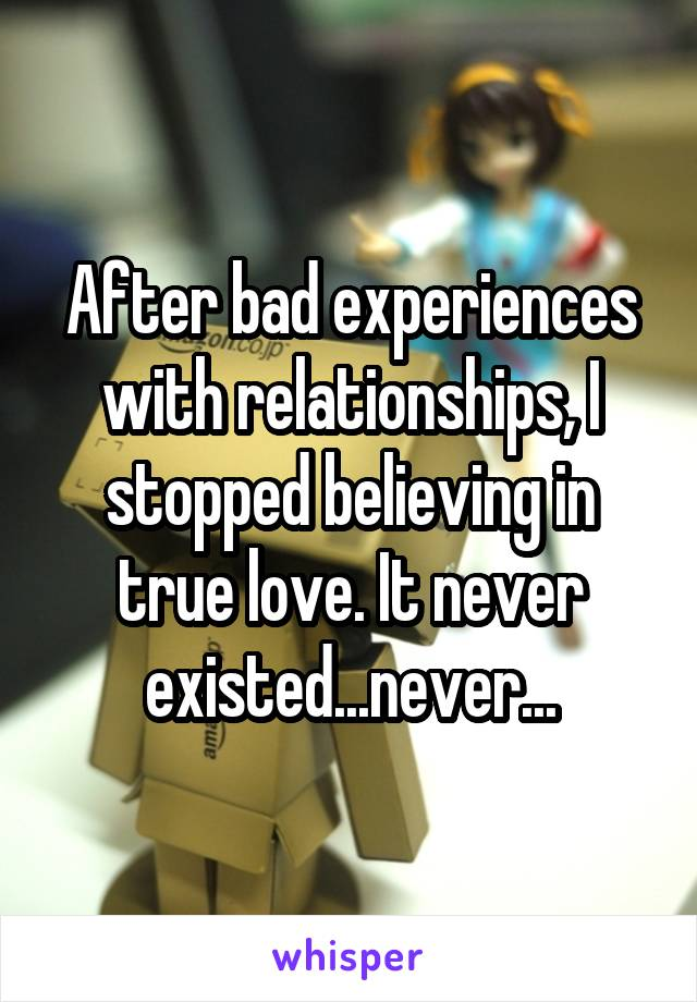 After bad experiences with relationships, I stopped believing in true love. It never existed...never...