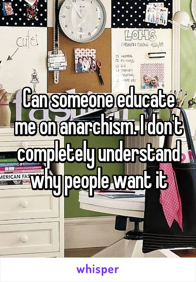 Can someone educate me on anarchism. I don't completely understand why people want it