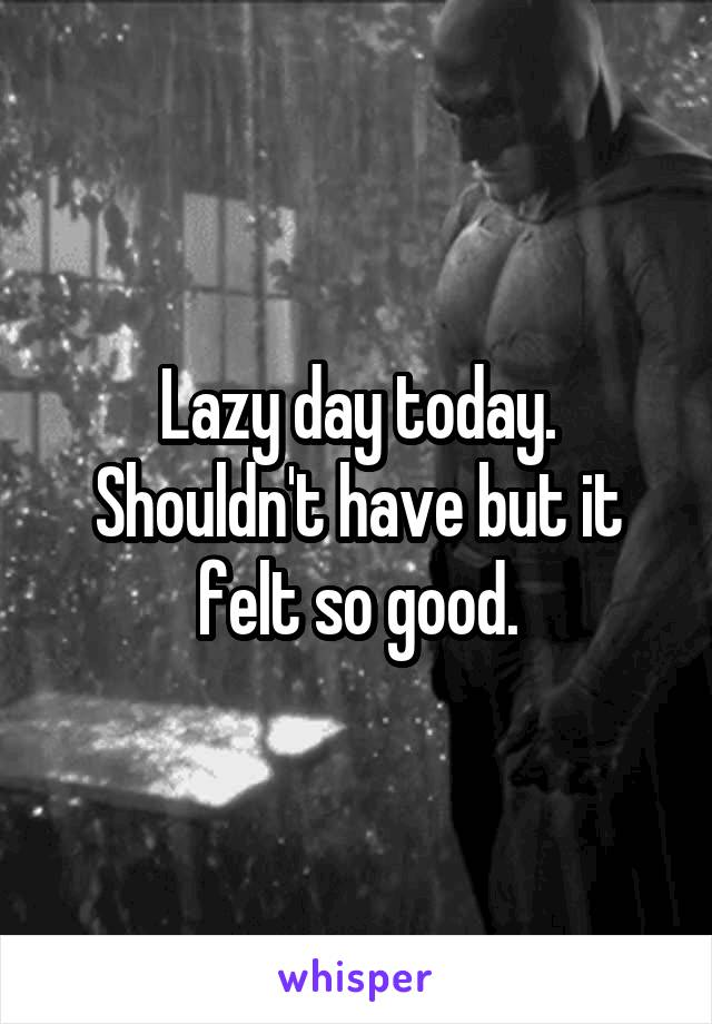 Lazy day today. Shouldn't have but it felt so good.