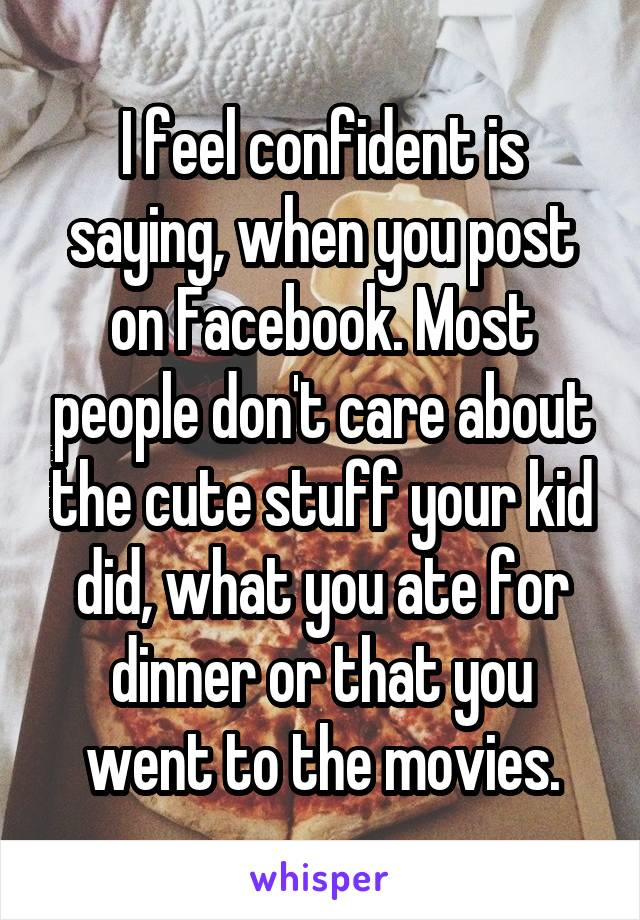 I feel confident is saying, when you post on Facebook. Most people don't care about the cute stuff your kid did, what you ate for dinner or that you went to the movies.