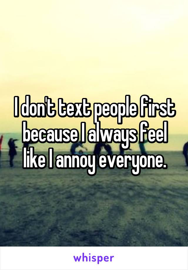 I don't text people first because I always feel like I annoy everyone.