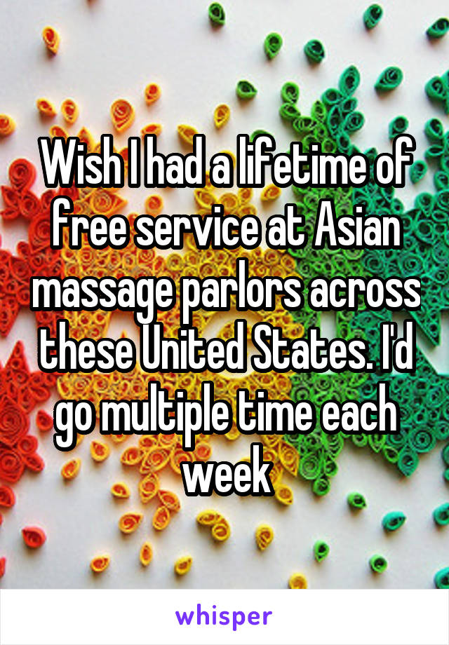 Wish I had a lifetime of free service at Asian massage parlors across these United States. I'd go multiple time each week
