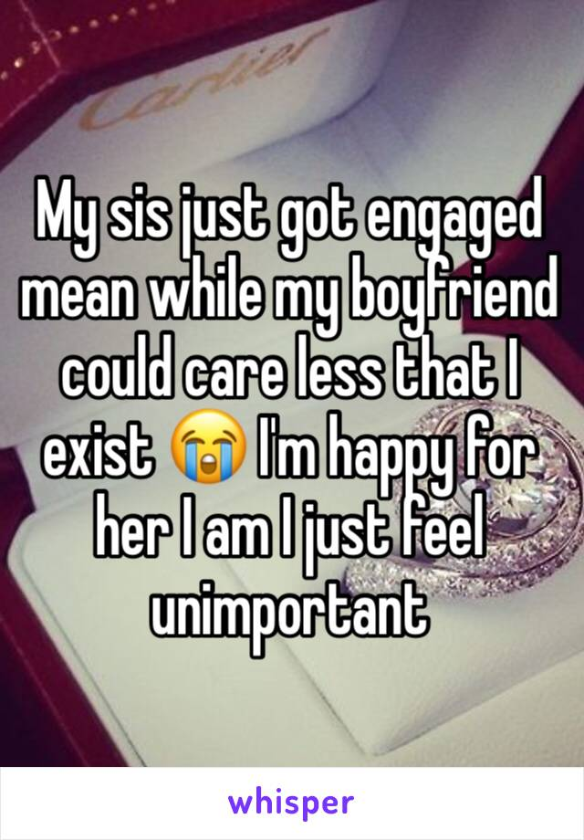 My sis just got engaged mean while my boyfriend could care less that I exist 😭 I'm happy for her I am I just feel unimportant