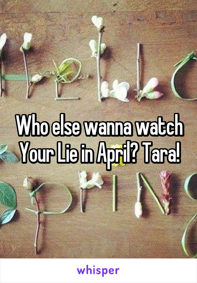 Who else wanna watch Your Lie in April? Tara!