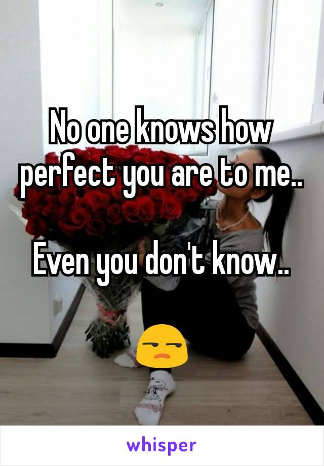 No one knows how perfect you are to me..  Even you don't know..  😒