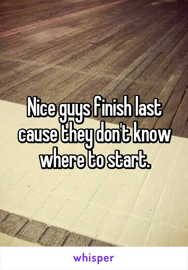 Nice guys finish last cause they don't know where to start.