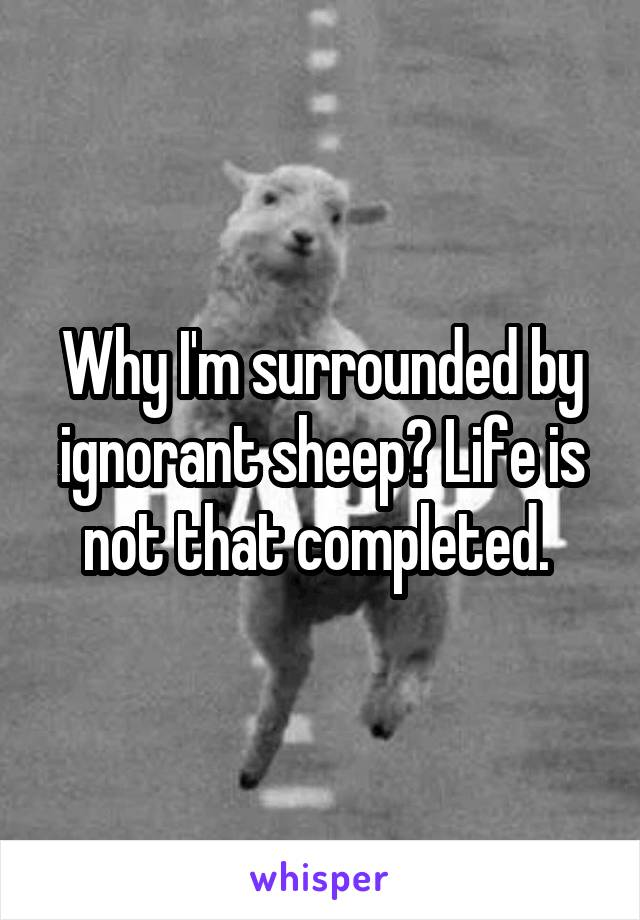 Why I'm surrounded by ignorant sheep? Life is not that completed.