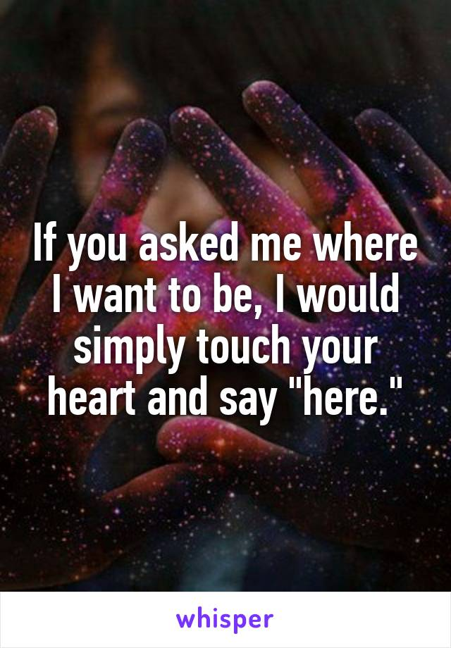 """If you asked me where I want to be, I would simply touch your heart and say """"here."""""""