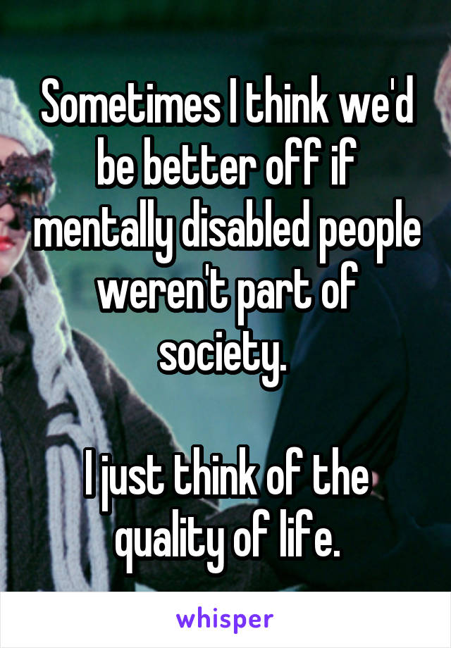 Sometimes I think we'd be better off if mentally disabled people weren't part of society.   I just think of the quality of life.