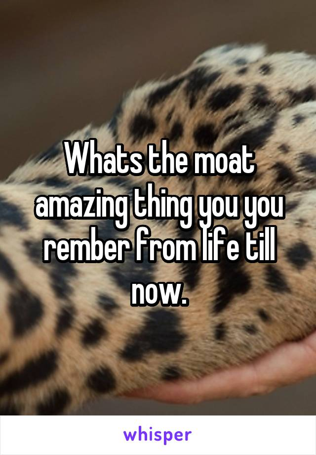 Whats the moat amazing thing you you rember from life till now.
