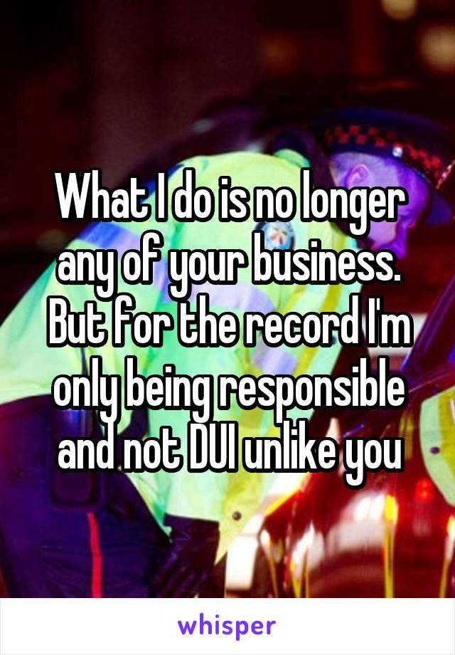 What I do is no longer any of your business. But for the record I'm only being responsible and not DUI unlike you