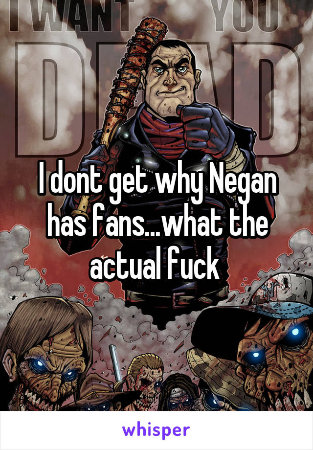 I dont get why Negan has fans...what the actual fuck