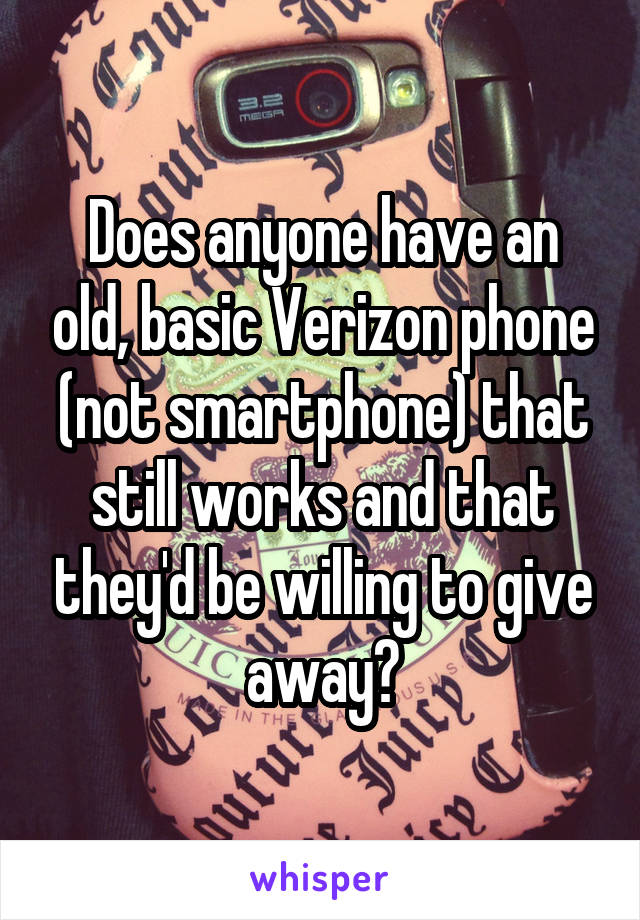 Does anyone have an old, basic Verizon phone (not smartphone) that still works and that they'd be willing to give away?