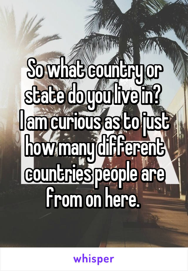 So what country or state do you live in?  I am curious as to just how many different countries people are from on here.