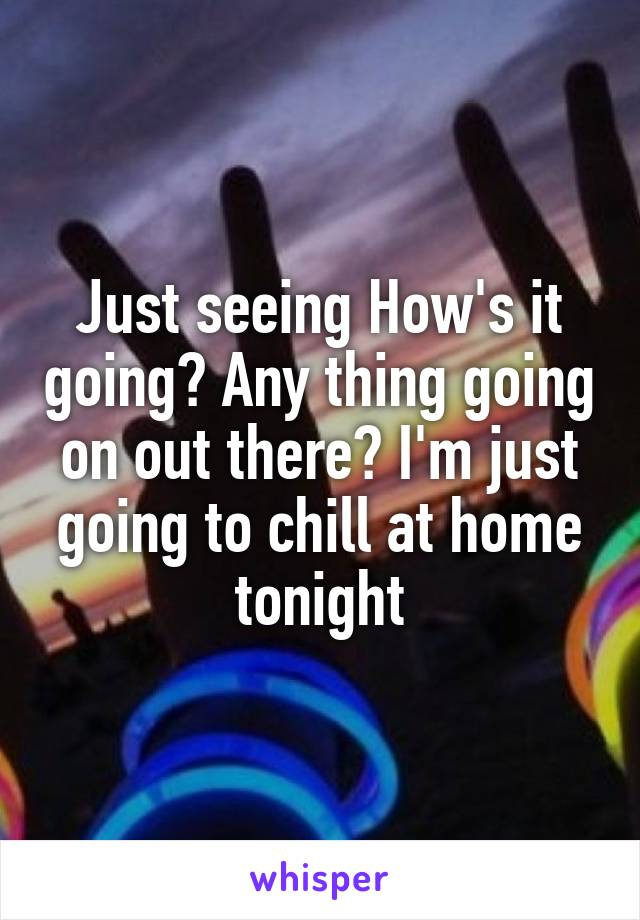 Just seeing How's it going? Any thing going on out there? I'm just going to chill at home tonight