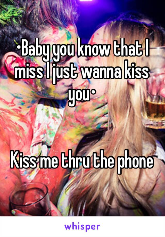 •Baby you know that I miss I just wanna kiss you•   Kiss me thru the phone