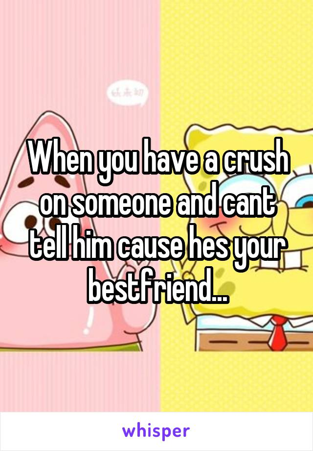 When you have a crush on someone and cant tell him cause hes your bestfriend...