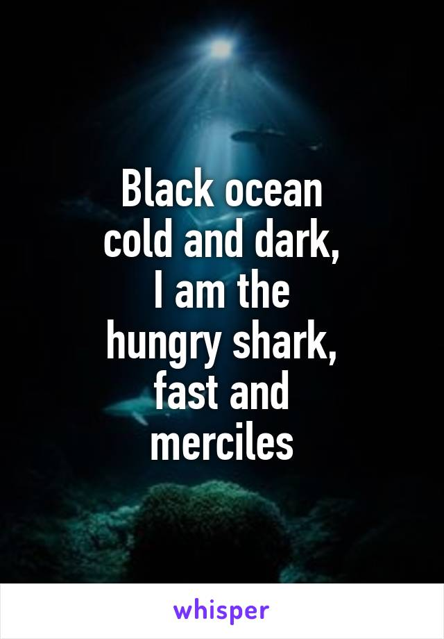 Black ocean cold and dark, I am the hungry shark, fast and merciles