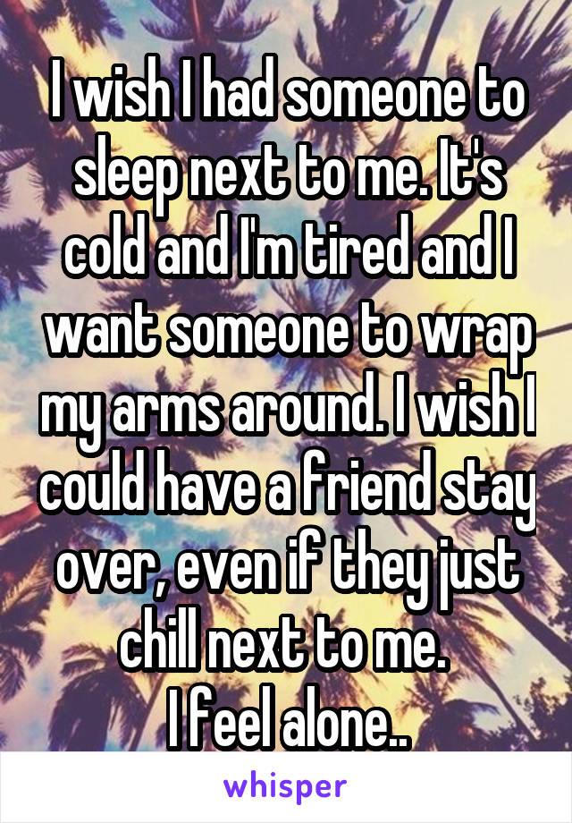 I wish I had someone to sleep next to me. It's cold and I'm tired and I want someone to wrap my arms around. I wish I could have a friend stay over, even if they just chill next to me.  I feel alone..